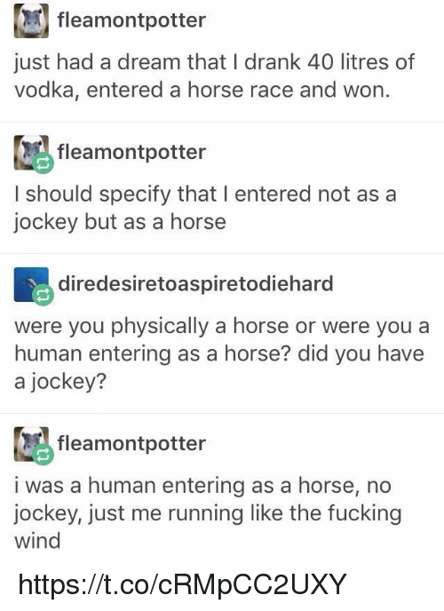 A Dream, Fucking, and Horse: fleam ontpotter  just had a dream that I drank 40 litres of  vodka, entered a horse race and won.  fleamontpotter  I should specify that I entered not as a  jockey but as a horse  diredesiretoaspiretodiehard  were you physically a horse or were you a  human entering as a horse? did you have  a jockey?  fleamontpotter  i was a human entering as a horse, no  jockey, just me running like the fucking  wind https://t.co/cRMpCC2UXY