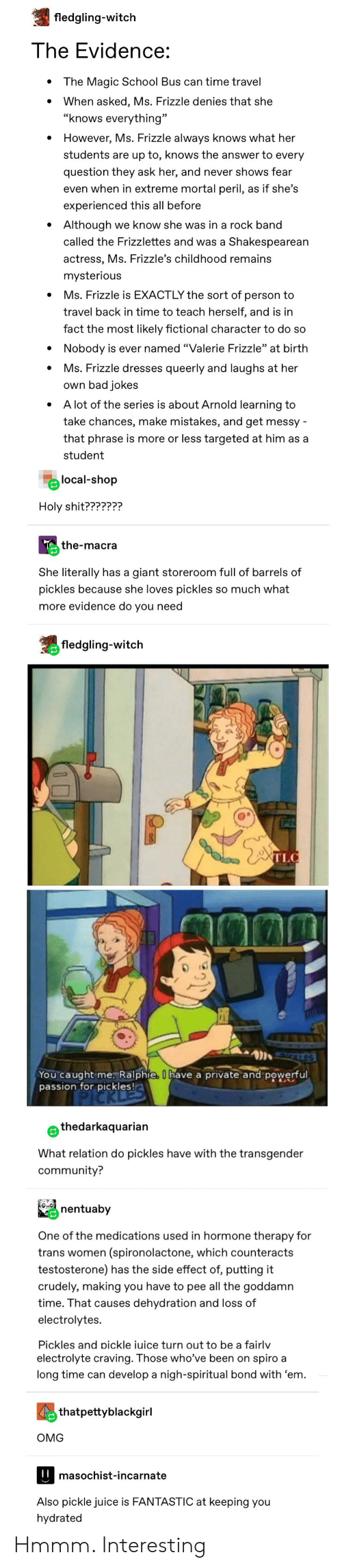 """The Magic School Bus: fledgling-witch  The Evidence:  The Magic School Bus can time travel  When asked, Ms. Frizzle denies that she  """"knows everything""""  However, Ms. Frizzle always knows what her  students are up to, knows the answer to every  question they ask her, and never shows fear  even when in extreme mortal peril, as if she's  experienced this all before  Although  we know she was in a rock band  called the Frizzlettes and was a Shakespearean  actress, Ms. Frizzle's childhood remains  mysterious  Ms. Frizzle is EXACTLY the sort of person to  travel back in time to teach herself, and is in  fact the most likely fictional character to do so  Nobody is ever named """"Valerie Frizzle"""" at birth  Ms. Frizzle dresses queerly and laughs at her  own bad jokes  A lot of the series is about Arnold learning to  take chances, make mistakes, and get messy  that phrase is more or less targeted at him as a  student  local-shop  Holy shit???????  the-macra  She literally has a giant storeroom full of barrels of  pickles because she loves pickles so much what  more evidence do you need  fledgling-witch  TLC  ES  You caught me, Ralphie, Ihave a private and powerful  passion for pickles!  thedarkaquarian  What relation do pickles have with the transgender  community?  nentuaby  One of the medications used in hormone therapy for  (spironolactone, which counteracts  testosterone) has the side effect of, putting it  trans women  crudely, making you have to pee all the goddamn  time. That causes dehydration and loss of  electrolytes.  Pickles and pickle iuice turn out to be a fairlv  electrolyte craving. Those who've been on spiro a  long time can develop a nigh-spiritual bond with 'em  thatpettyblackgirl  ОMG  masochist-incarnate  Also pickle juice is FANTASTIC at keeping you  hydrated Hmmm. Interesting"""