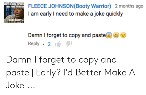 fleece johnson: FLEECE JOHNSON (Booty Warrior) 2 months ago  I am early I need to make a joke quickly  Damn I forget to copy and paste  Reply 2 Damn I forget to copy and paste   Early? I'd Better Make A Joke ...