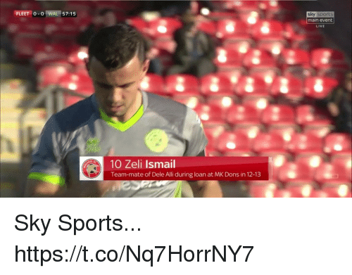 Sky Sports: FLEET 0-0 I WAL 157: 1 5  sky sports  main event  LIVE  10 Zeli Ismail  Team-mate of Dele Alli during loan at MK Dons in 12-13 Sky Sports... https://t.co/Nq7HorrNY7