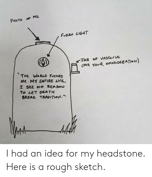 flesh light: FLESH LIGHT  THE WoRAD FJeKED  ME MY ENTIRE HFE.  To LET DEA TH  BREAK TRADITHON. I had an idea for my headstone. Here is a rough sketch.