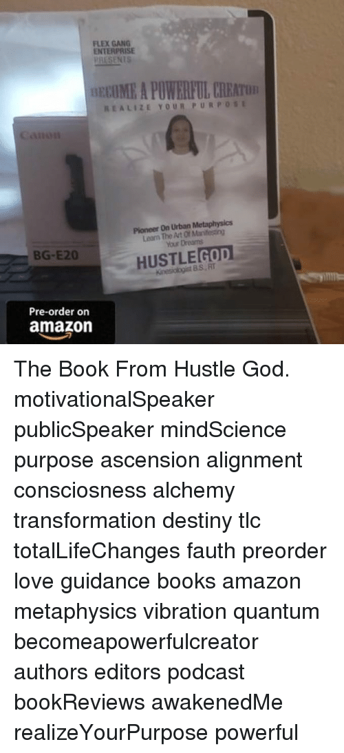 Amazon, Books, and Destiny: FLEX GANG  ENTERPRISE  PRESENIS  OECIME A POWERFUL CREATO  REALIZE YOUR PURPOSE  Canoi  Pioneer On Urban Metaphysics  Learn The Art Of Manifesting  our Dreams  BG-E20  HUSTLEGOD  Kinesiologist BS RT  Pre-order on  amazon The Book From Hustle God. motivationalSpeaker publicSpeaker mindScience purpose ascension alignment consciosness alchemy transformation destiny tlc totalLifeChanges fauth preorder love guidance books amazon metaphysics vibration quantum becomeapowerfulcreator authors editors podcast bookReviews awakenedMe realizeYourPurpose powerful