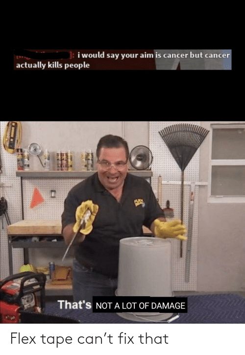 tape: Flex tape can't fix that