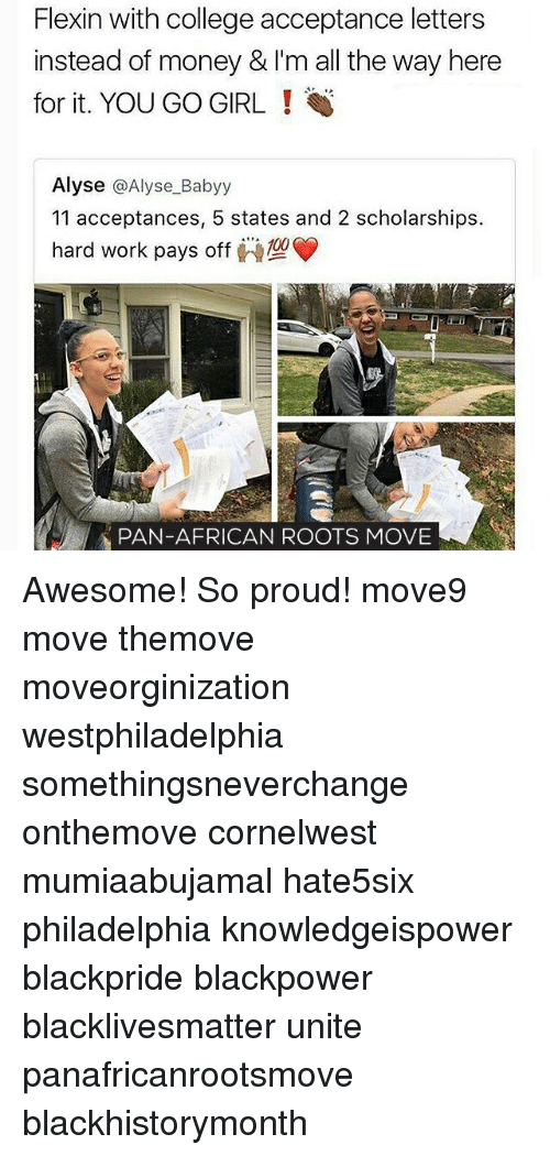 Memes, 🤖, and Pan: Flexin with college acceptance letters  instead of money & I'm all the way here  for it. YOU GO GIRL!  Alyse  @Alyse Babyy  11 acceptances, 5 states and 2 scholarships.  hard work pays off  PAN-AFRICAN ROOTS MOVE Awesome! So proud! move9 move themove moveorginization westphiladelphia somethingsneverchange onthemove cornelwest mumiaabujamal hate5six philadelphia knowledgeispower blackpride blackpower blacklivesmatter unite panafricanrootsmove blackhistorymonth