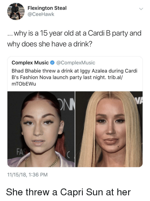 have a drink: Flexington Steal  @CeeHawk  why is a 15 year old at a Cardi B party and  why does she have a drink?  Complex Music @ComplexMusic  Bhad Bhabie threw a drink at Iggy Azalea during Cardi  B's Fashion Nova launch party last night. trib.al/  mTObEWu  FA  11/15/18, 1:36 PM She threw a Capri Sun at her