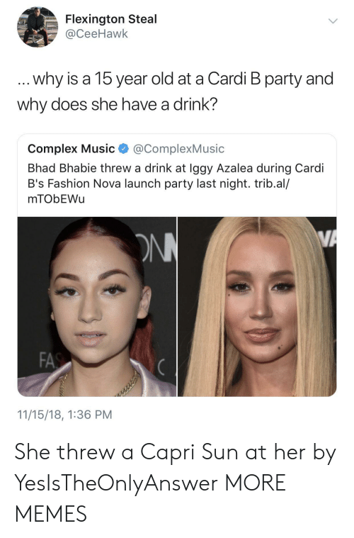 have a drink: Flexington Steal  @CeeHawk  why is a 15 year old at a Cardi B party and  why does she have a drink?  Complex Music @ComplexMusic  Bhad Bhabie threw a drink at Iggy Azalea during Cardi  B's Fashion Nova launch party last night. trib.al/  mTObEWu  FA  11/15/18, 1:36 PM She threw a Capri Sun at her by YesIsTheOnlyAnswer MORE MEMES