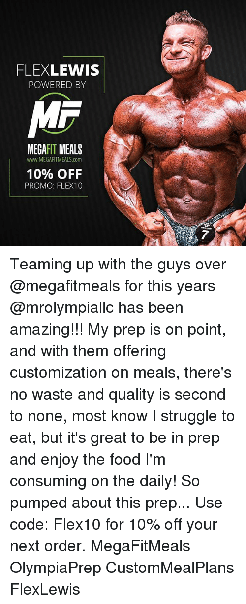 preps: FLEXLEWIS  POWERED BY  MR  MEGAFIT MEALS  www.MEGAFITMEALS.com  10% OFF  PROMO: FLEX10 Teaming up with the guys over @megafitmeals for this years @mrolympiallc has been amazing!!! My prep is on point, and with them offering customization on meals, there's no waste and quality is second to none, most know I struggle to eat, but it's great to be in prep and enjoy the food I'm consuming on the daily! So pumped about this prep... Use code: Flex10 for 10% off your next order. MegaFitMeals OlympiaPrep CustomMealPlans FlexLewis