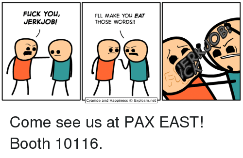 Cyanid And Happiness: FLICK YOU,  JERKUOB!  I'LL MAKE You EAT  THOSE WORDS!!  Cyanide and Happiness Explosm.net Come see us at PAX EAST! Booth 10116.