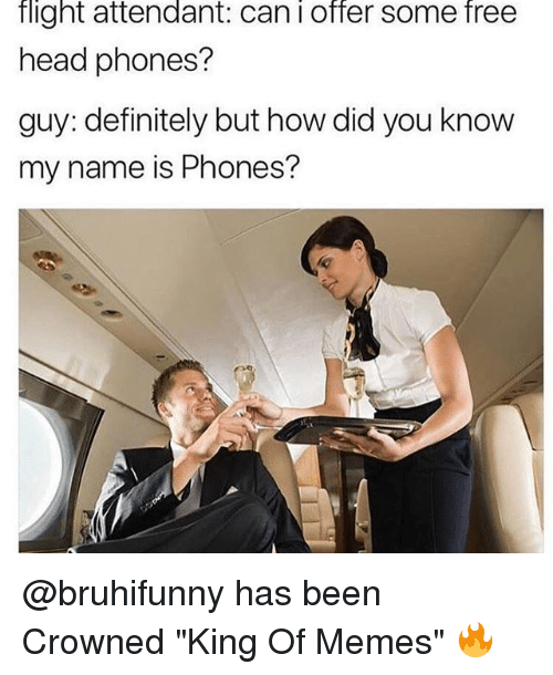 "you know my name: flight attendant: can i offer some free  head phones?  guy: definitely but how did you know  my name is Phones? @bruhifunny has been Crowned ""King Of Memes"" 🔥"