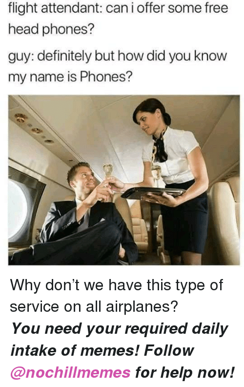 Definitely, Head, and Memes: flight attendant: can i offer some free  head phones?  guy: definitely but how did you know  my name is Phones? <p>Why don't we have this type of service on all airplanes?</p><p><b><i>You need your required daily intake of memes! Follow <a>@nochillmemes</a>​ for help now!</i></b><br/></p>