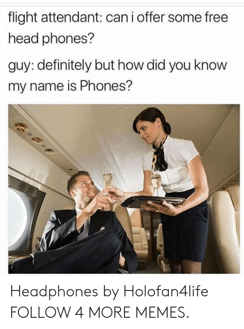 you know my name: flight attendant: can i offer some free  head phones?  guy: definitely but how did you know  my name is Phones? Headphones by Holofan4life FOLLOW 4 MORE MEMES.