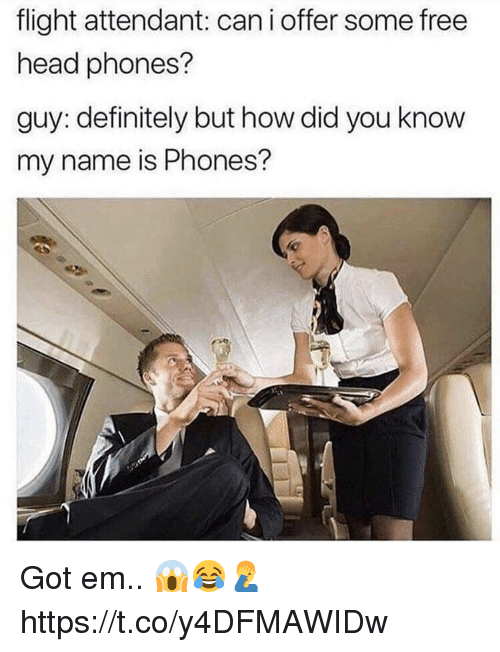you know my name: flight attendant: cani offer some free  head phones?  guy: definitely but how did you know  my name is Phones? Got em.. 😱😂🤦‍♂️ https://t.co/y4DFMAWIDw