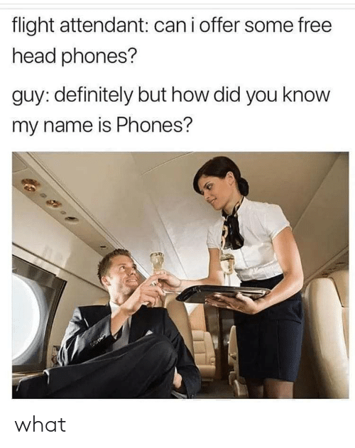 you know my name: flight attendant: canioffer some free  head phones?  guy: definitely but how did you know  my name is Phones? what