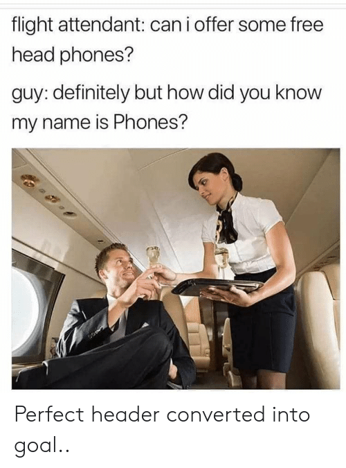 you know my name: flight attendant: canioffer some free  head phones?  guy: definitely but how did you know  my name is Phones? Perfect header converted into goal..
