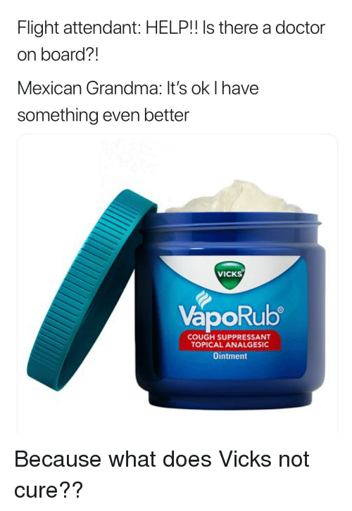 vicks: Flight attendant: HELP!! Is there a doctor  on board?!  Mexican Grandma: It's ok I have  something even better  VICKS  VapoRub  ORU  COUGH SUPPRESSANT  TOPICAL ANALGESIC  Ointment Because what does Vicks not cure??