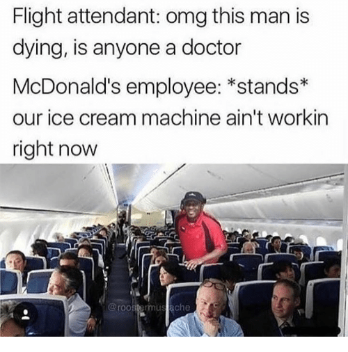 Doctor, McDonalds, and Omg: Flight attendant: omg this man is  dying, is anyone a doctor  McDonald's employee: *stands  our ice cream machine ain't workin  right now  @roostermul stache
