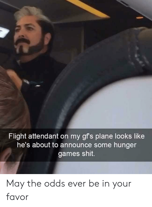 The Hunger Games, Flight, and Games: Flight attendant on my gfs plan  e looks like  he's about to announce some hunger  games shit. May the odds ever be in your favor