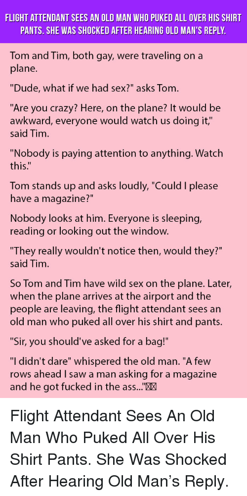 """Looking Out The Window: FLIGHT ATTENDANT SEES AN OLD MAN WHO PUKED ALL OVER HIS SHIRT  PANTS. SHE WAS SHOCKED AFTER HEARING OLD MAN'S REPLY  Tom and Tim, both gay, were traveling on a  plane  """"Dude, what if we had sex?"""" asks Tom  """"Are you crazy? Here, on the plane? It would be  awkward, everyone would watch us doing it,""""  said Tim  """"Nobody is paying attention to anything. Watch  this:""""  Tom stands up and asks loudly, """"Could I please  have a magazine?""""  Nobody looks at him. Everyone is sleeping,  reading or looking out the window.  They really wouldn't notice then, would they?""""  said Tim  So Tom and Tim have wild sex on the plane. Later,  when the plane arrives at the airport and the  people are leaving, the flight attendant sees an  old man who puked all over his shirt and pants.  """"Sir, you should've asked for a bag!  """"I didn't dare"""" whispered the old man. """"A few  rows ahead I saw a man asking for a magazine  and he got fucked in the ass...""""X <p>Flight Attendant Sees An Old Man Who Puked All Over His Shirt Pants. She Was Shocked After Hearing Old Man's Reply.</p>"""