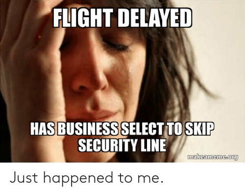 Flight Delayed: FLIGHT DELAYED  HASBUSINESSSELECT TOSKIP  SECURITY LINE Just happened to me.