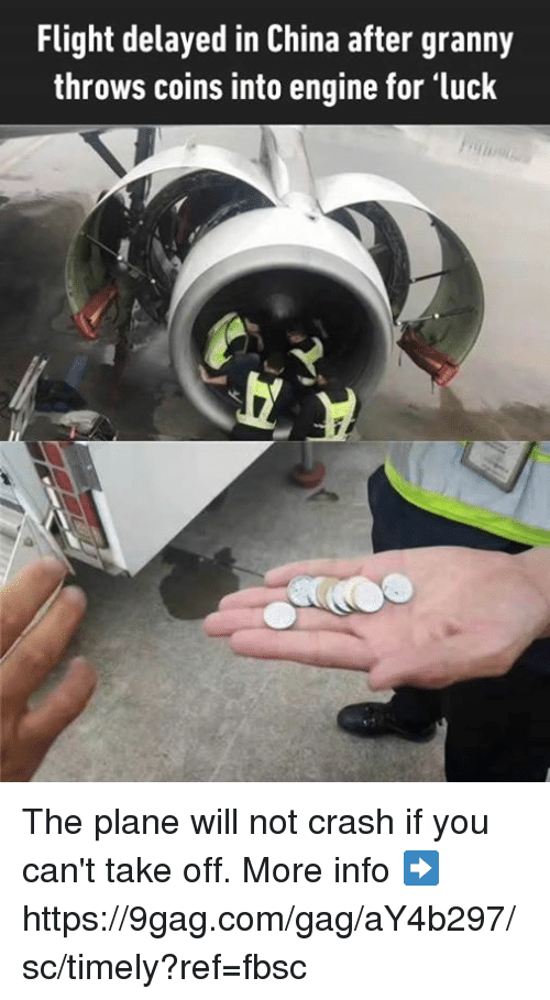 Flight Delayed: Flight delayed in China after granny  throws coins into engine for luck The plane will not crash if you can't take off. More info ➡ https://9gag.com/gag/aY4b297/sc/timely?ref=fbsc