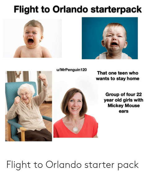 Girls, Starter Packs, and Flight: Flight to Orlando starterpack  u/MrPenguin120  That one teen who  wants to stay home  Group of four 22  year old girls with  Mickey Mouse  ears Flight to Orlando starter pack