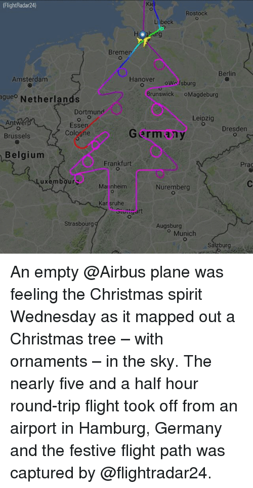 Belgium, Christmas, and Memes: (FlightRadar24)  Ki  Rostock  Ltibeck  Bremer  Berlin  Amsterdam  Hanover owcfsburg  Brunswick OMagdeburg  agueo Netherlands  Dortmunc  Leipzig  Antwerp  Esse  Cologne  Dresden  Brussels  Germany  Belgium  Frankfurt  Prac  uxembours  Mannheim  Nuremberg  Kar sruhe  Stuttgart  Strasbourg  Augsburg  o Munich  Salzburg An empty @Airbus plane was feeling the Christmas spirit Wednesday as it mapped out a Christmas tree – with ornaments – in the sky. The nearly five and a half hour round-trip flight took off from an airport in Hamburg, Germany and the festive flight path was captured by @flightradar24.