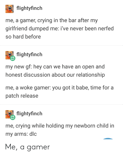 Nerfed: flightyfinch  me, a gamer, crying in the bar after my  girlfriend dumped me: i've never been nerfed  so hard before  flightyfinch  my new gf: hey can we have an open and  honest discussion about our relationship  me, a woke gamer: you got it babe, time for a  patch release  flightyfinch  me, crying while holding my newborn child in  my arms: dlc Me, a gamer
