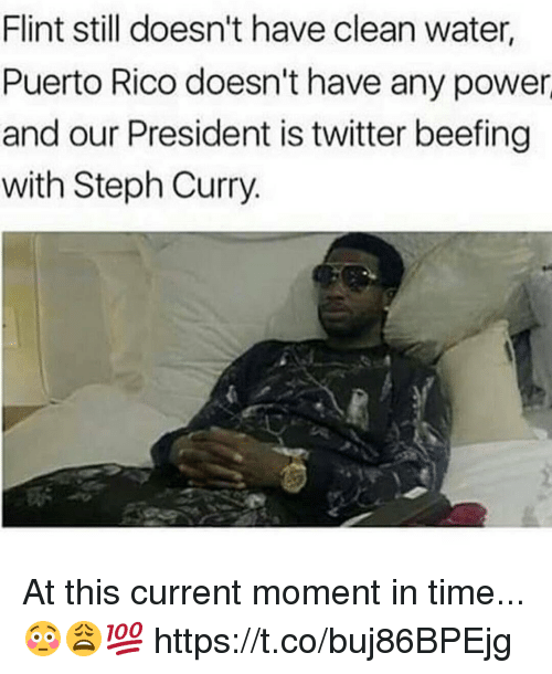 Twitter, Power, and Puerto Rico: Flint still doesn't have clean water,  Puerto Rico doesn't have any power  and our President is twitter beefing  with Steph Curry. At this current moment in time...😳😩💯 https://t.co/buj86BPEjg