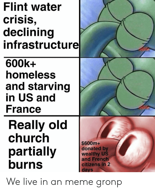 infrastructure: Flint water  crisis  declining  infrastructure  600k+  homeless  and starving  in US and  France  Really old  church  $600m+  donated by  wealthy US  and French  partially  burns  citizens in 2  Cl  days We live in an meme gronp