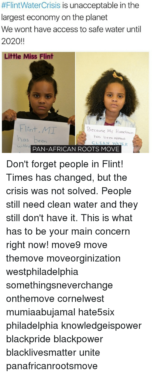 Unaccept:  #Flint WaterCrisis is unacceptable in the  largest economy on the planet  We wont have access to safe water until  2020!!  Little Miss Flint  Flint, MI  Because My Hometown  has been witnout  een  CLEAN WATER  PAN-AFRICAN ROOTS MOVE Don't forget people in Flint! Times has changed, but the crisis was not solved. People still need clean water and they still don't have it. This is what has to be your main concern right now! move9 move themove moveorginization westphiladelphia somethingsneverchange onthemove cornelwest mumiaabujamal hate5six philadelphia knowledgeispower blackpride blackpower blacklivesmatter unite panafricanrootsmove
