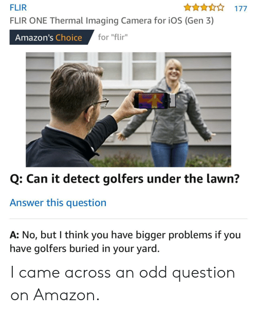 """fir: FLIR  FLIR ONE Thermal Imaging Camera for iOS (Gen 3)  An177  Amazon's Choice for """"Fir  for """"flir""""  Q: Can it detect golfers under the lawn?  Answer this question  A: No, but I think you have bigger problems if you  have golfers buried in your yard I came across an odd question on Amazon."""