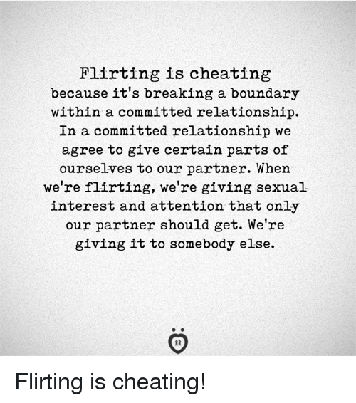 Cheating, Breaking, and Get: Flirting is cheating  because it's breaking a boundary  within a committed relationship.  In a committed relationship we  agree to give certain parts of  ourselves to our partner. When  we're flirting, we're giving sexual  interest and attention that only  our partner should get. We're  giving it to somebody else. Flirting is cheating!
