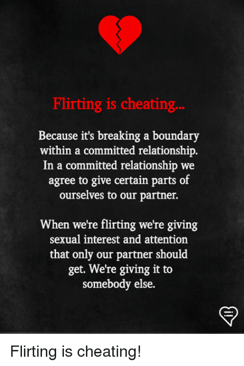 Cheating, Memes, and 🤖: Flirting is cheating...  Because it's breaking a boundary  within a committed relationship.  In a committed relationship we  agree to give certain parts of  ourselves to our partner.  When we're flirting we're giving  sexual interest and attention  that only our partner should  get. We're giving it to  somebody else. Flirting is cheating!