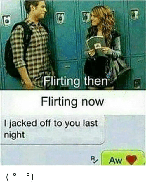 Jacking Off, Memes, and 🤖: Flirting then  Flirting now  I jacked off to you last  night  AW ( ͡° ͜ʖ ͡°)