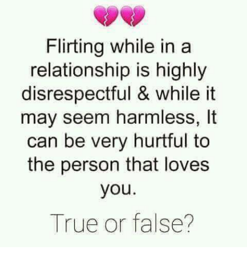 Memes, True, and In a Relationship: Flirting while in a  relationship is highly  disrespectful & while it  may seem harmless, It  can be very hurtful to  the person that loves  you.  True or false?