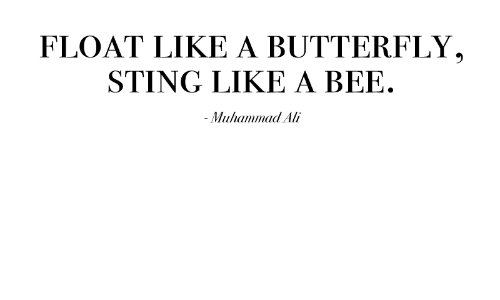 sting like a bee: FLOAT LIKE A BUTTERFLY,  STING LIKE A BEE.  - Mulhaimmaa Ali