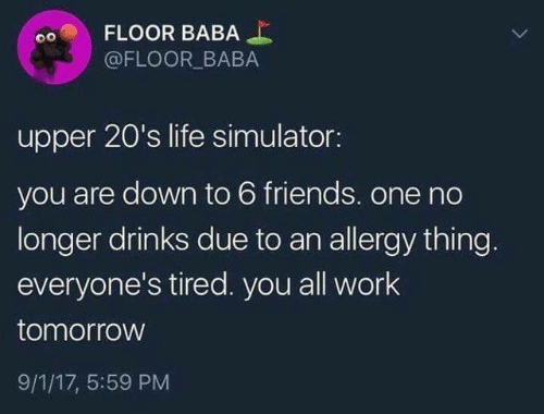 Baba: FLOOR BABA  @FLOOR BABA  upper 20's life simulator:  you are down to 6 friends. one no  longer drinks due to an allergy thing.  everyone's tired. you all work  tomorrow  9/1/17, 5:59 PM