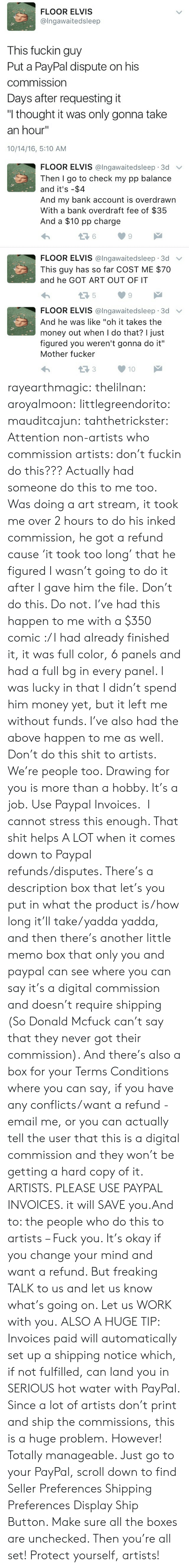 """Money, Tumblr, and Say It: FLOOR ELVIS  @Ingawaitedsleep  This fuckin guy  Put a PayPal dispute on his  commission  Days after requesting it  """"I thought it was only gonna take  an hour""""  10/14/16, 5:10 AM   FLOOR ELVIS @lngawaitedsleep 3d v  Then I go to check my pp balance  and it's -$4  And my bank account is overdrawn  With a bank overdraft fee of $35  And a $10 pp charge  6  9  FLOOR ELVIS @Ingawaitedsleep. 3d ﹀  This guy has so far COST ME $70  and he GOT ART OUT OF IT  5  9   FLOOR ELVIS @lngawaitedsleep 3d v  And he was like """"oh it takes the  money out when I do that? I just  figured you weren't gonna do it""""  Mother fucker  13310 rayearthmagic: thelilnan:  aroyalmoon:  littlegreendorito:  mauditcajun:  tahthetrickster:  Attention non-artists who commission artists: don't fuckin do this???  Actually had someone do this to me too. Was doing a art stream, it took me over 2 hours to do his inked commission, he got a refund cause 'it took too long' that he figured I wasn't going to do it after I gave him the file. Don't do this. Do not.  I've had this happen to me with a $350 comic :/ I had already finished it, it was full color, 6 panels and had a full bg in every panel. I was lucky in that I didn't spend him money yet, but it left me without funds. I've also had the above happen to me as well. Don't do this shit to artists. We're people too. Drawing for you is more than a hobby. It's a job.   Use Paypal Invoices. I cannot stress this enough. That shit helps A LOT when it comes down to Paypal refunds/disputes. There's a description box that let's you put in what the product is/how long it'll take/yadda yadda, and then there's another little memo box that only you and paypal can see where you can say it's a digital commission and doesn't require shipping (So Donald Mcfuck can't say that they never got their commission). And there's also a box for your Terms  Conditions where you can say, if you have any conflicts/want a refund - email me, or you can actually tell """