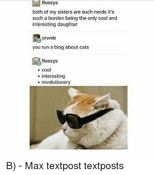 Cats, Memes, and Run: floozys  both of my sisters are such nerds it's  such a burden being the only cool and  interesting daughter  crvmb  you run a blog about cats  floozys  . cool  interesting  revolutionary B) - Max textpost textposts