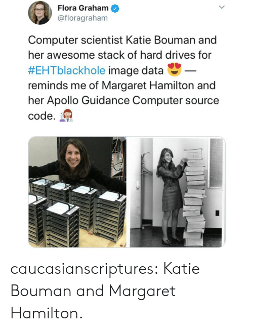 Margaret: Flora Graham  @floragraham  Computer scientist Katie Bouman and  her awesome stack of hard drives for  #EHTblackhole image data-  reminds me of Margaret Hamilton and  her Apollo Guidance Computer source  code. caucasianscriptures:  Katie Bouman and Margaret Hamilton.