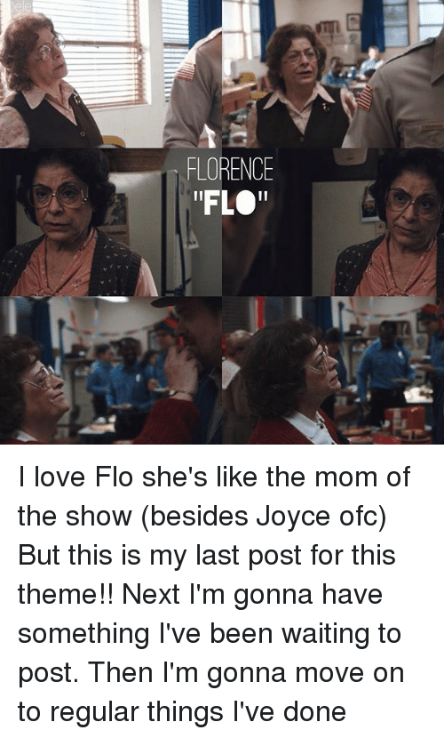 "Love, Memes, and Flo: FLORENCE  ""FLO"" I love Flo she's like the mom of the show (besides Joyce ofc) But this is my last post for this theme!! Next I'm gonna have something I've been waiting to post. Then I'm gonna move on to regular things I've done"