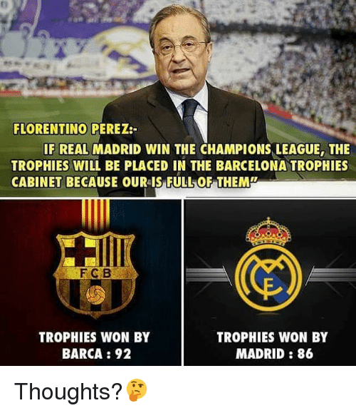 Barcelona, Memes, and Real Madrid: FLORENTINO PEREZ:  IF REAL MADRID WIN THE CHAMPIONS LEAGUE, THE  TROPHIES WILL BE PLACED IN THE BARCELONA TROPHIES  TROPHIES WON BY  TROPHIES WON BY  MADRID 86  BARCA 92 Thoughts?🤔