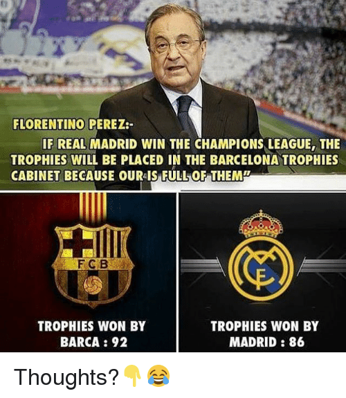Barcelona, Memes, and Real Madrid: FLORENTINO PEREZ  IF REAL MADRID WIN THE CHAMPIONS LEAGUE, THE  TROPHIES WILL BE PLACED IN THE BARCELONA TROPHIES  CABINET BECAUSE OUR FULLON THEMP  TROPHIES WON BY  TROPHIES WON BY  BARCA 92  MADRID 86 Thoughts?👇😂