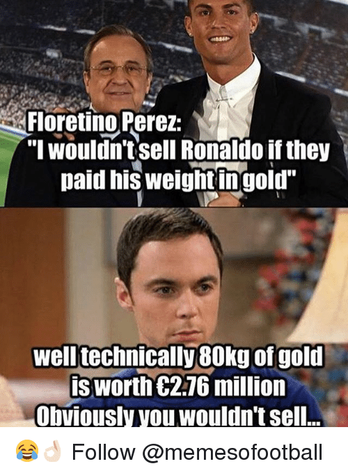 """Memes, Ronaldo, and 🤖: Floretino Perez:  """"I wouldn't sell Ronaldo if they  paid his weightingoid  well technically 80kg of golt  isworth C2.76 million  Obviously you wouldn't sell.. 😂👌🏻 Follow @memesofootball"""