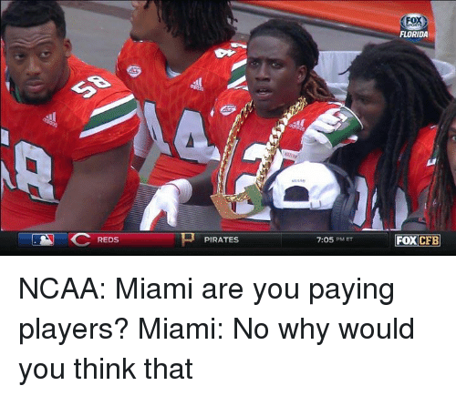 Nfl, Florida, and Ncaa: FLORIDA  7:05 PM ET  FOXCFE  REDS  PIRATES NCAA: Miami are you paying players?  Miami: No why would you think that