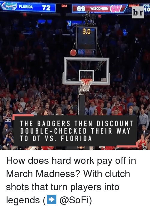 March Madness: FLORIDA 72  2nd  69 WISCONSIN  10  hr  3.0  THE BAD GERS THE N DISCOUNT  DOUBLE CHECKED THEIR WAY  TO O T VS. FLORIDA How does hard work pay off in March Madness? With clutch shots that turn players into legends (➡️ @SoFi)