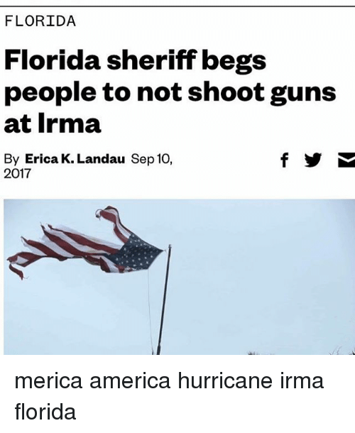 America, Guns, and Memes: FLORIDA  Florida sheriff begs  people to not shoot guns  at Irma  By Erica K. Landau Sep 10,  2017 merica america hurricane irma florida