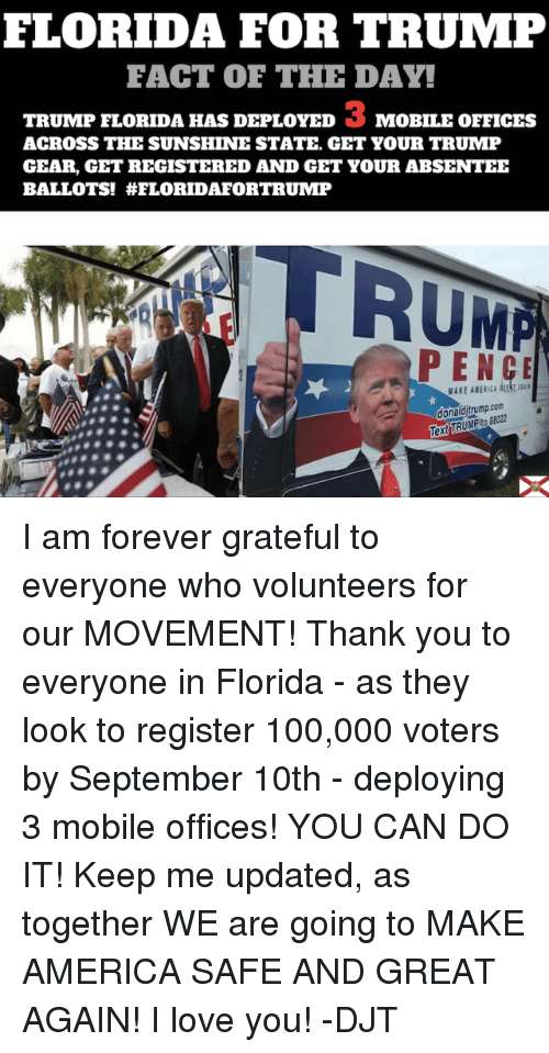 America, Dank, and Facts: FLORIDA FOR TRUMP  FACT OF THE DAY!  TRUMP FLORIDA HAS DEPLOYED 3 MOBILE OFFICES  ACROSS THE SUNSHINE STATE, GET YOUR TRUMP  GEAR, GET REGISTERED AND GET YOUR ABSENTEE  BALLOTS! HELORIDAFORTRUMP  RUMA  PENCE  donald trumpcom  Text TRUMP I am forever grateful to everyone who volunteers for our MOVEMENT! Thank you to everyone in Florida - as they look to register 100,000 voters by September 10th - deploying 3 mobile offices! YOU CAN DO IT! Keep me updated, as together WE are going to MAKE AMERICA SAFE AND GREAT AGAIN! I love you! -DJT