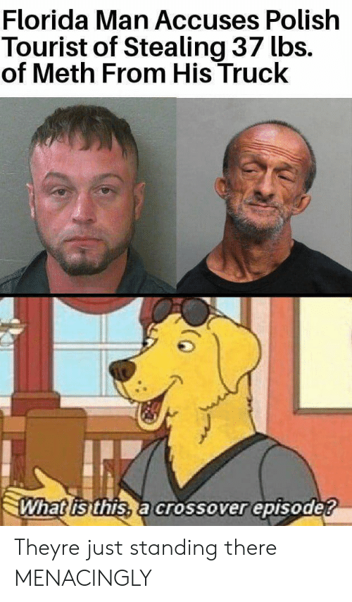 Tourist: Florida Man Accuses Polish  Tourist of Stealing 37 lbs.  of Meth From His Truck  What is this, a crossover episode? Theyre just standing there MENACINGLY