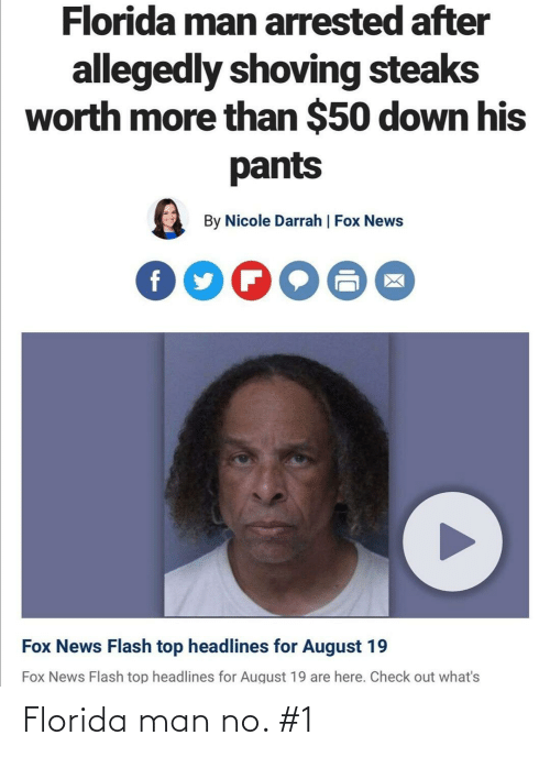 Allegedly: Florida man arrested after  allegedly shoving steaks  worth more than $50 down his  pants  By Nicole Darrah | Fox News  Fox News Flash top headlines for August 19  Fox News Flash top headlines for August 19 are here. Check out what's Florida man no. #1